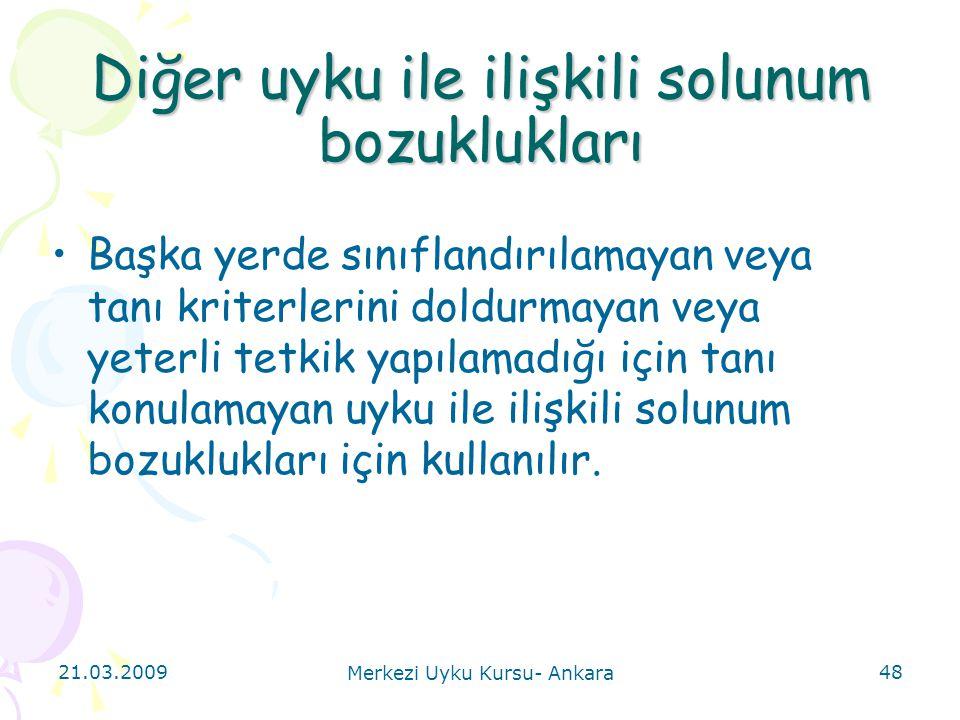 21.03.2009 Merkezi Uyku Kursu- Ankara 48 Diğer uyku ile ilişkili solunum bozuklukları Başka yerde sınıflandırılamayan veya tanı kriterlerini doldurmay