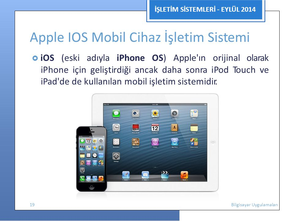 İŞLETİM SİSTEMLERİ - EYLÜL 2014 Apple IOS Mobil Cihaz İşletim Sistemi  iOS (eski adıyla iPhone OS) Apple'ın orijinal olarak iPhone için geliştirdiği