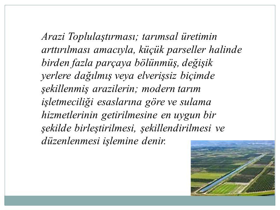 Arazi Toplulaştırması; tarımsal üretimin arttırılması amacıyla, küçük parseller halinde birden fazla parçaya bölünmüş, değişik yerlere dağılmış veya e