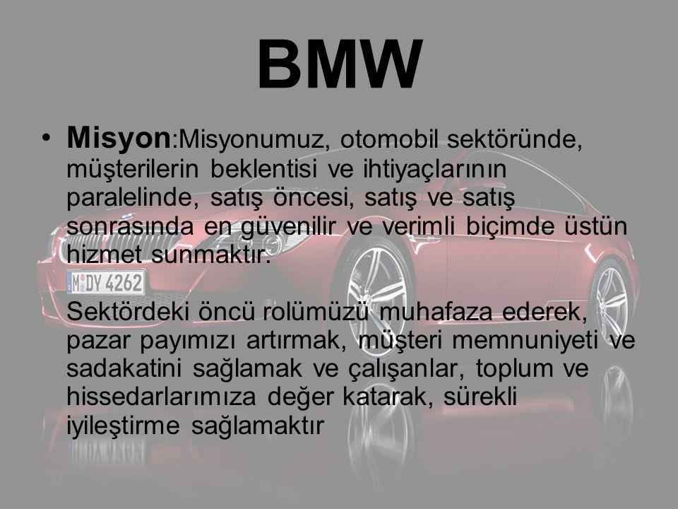 BMW Misyon :Misyonumuz, otomobil sektöründe, müşterilerin beklentisi ve ihtiyaçlarının paralelinde, satış öncesi, satış ve satış sonrasında en güvenil