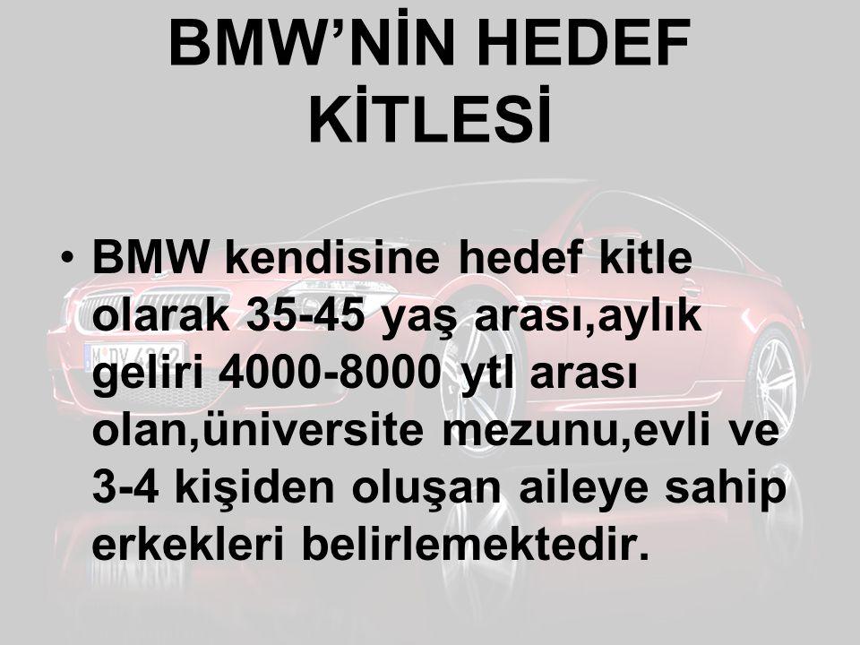 BMW'NİN HEDEF KİTLESİ BMW kendisine hedef kitle olarak 35-45 yaş arası,aylık geliri 4000-8000 ytl arası olan,üniversite mezunu,evli ve 3-4 kişiden olu
