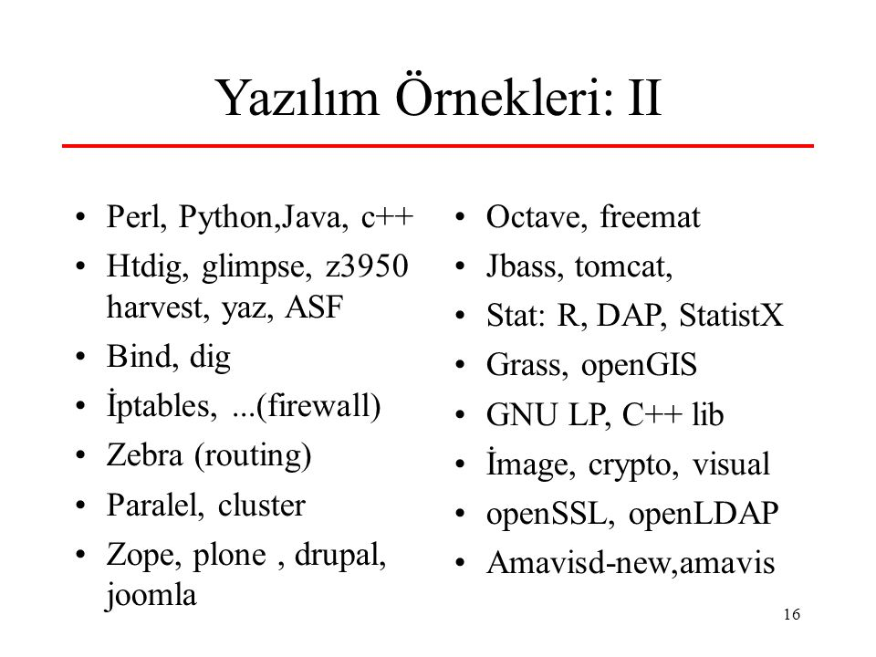 16 Yazılım Örnekleri: II Perl, Python,Java, c++ Htdig, glimpse, z3950 harvest, yaz, ASF Bind, dig İptables,...(firewall) Zebra (routing) Paralel, cluster Zope, plone, drupal, joomla Octave, freemat Jbass, tomcat, Stat: R, DAP, StatistX Grass, openGIS GNU LP, C++ lib İmage, crypto, visual openSSL, openLDAP Amavisd-new,amavis