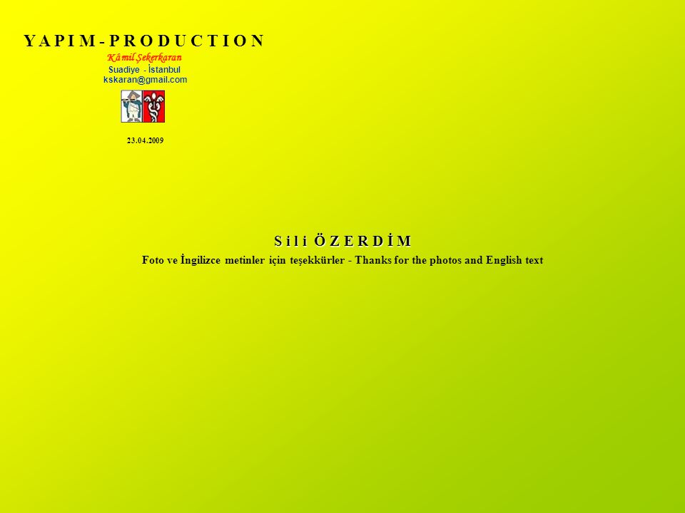 Y A P I M - P R O D U C T I O N Kâmil Şekerkaran Suadiye - İstanbul kskaran@gmail.com S i l i Ö Z E R D İ M Foto ve İngilizce metinler için teşekkürler - Thanks for the photos and English text 23.04.2009