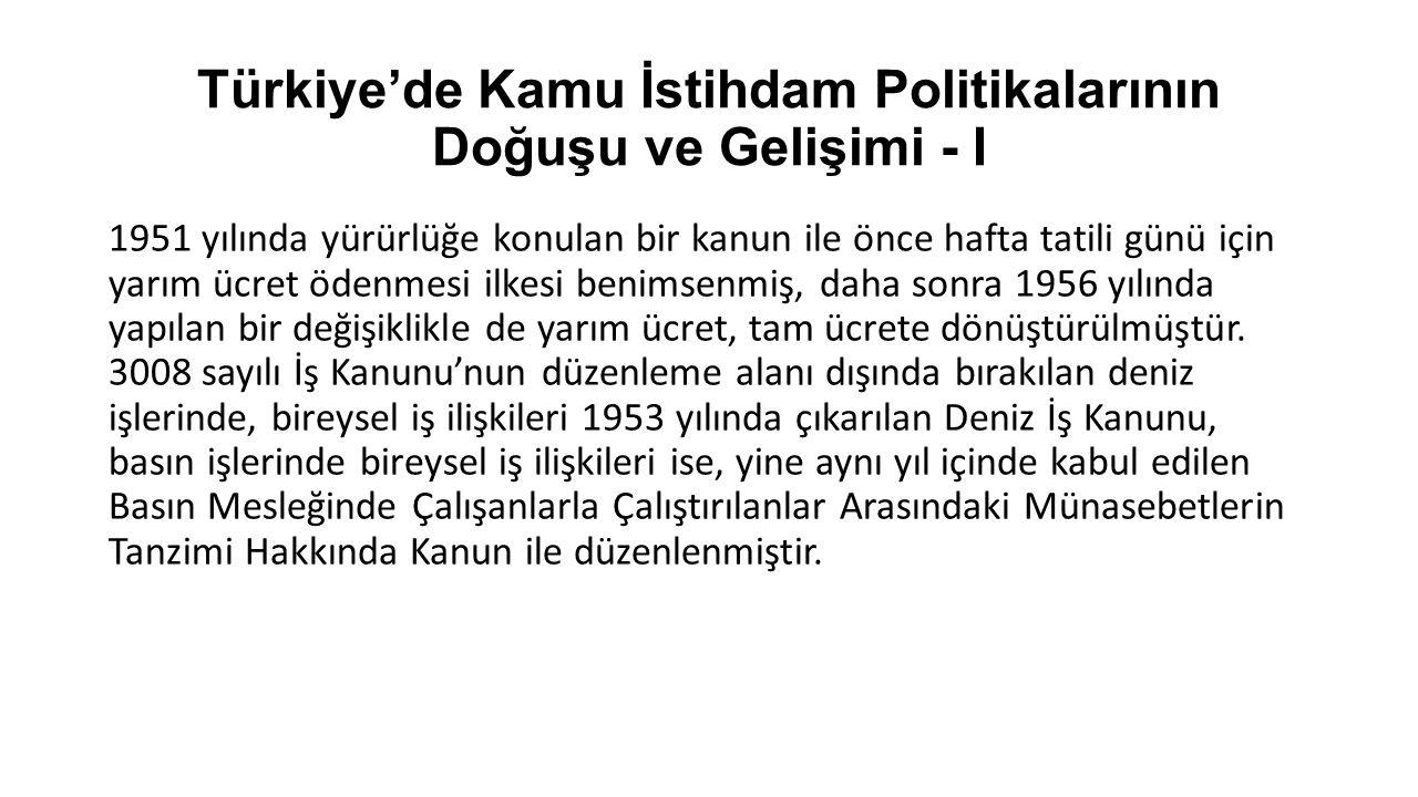 Türkiye'de Kamu İstihdam Politikalarının Doğuşu ve Gelişimi - I 1951 yılında yürürlüğe konulan bir kanun ile önce hafta tatili günü için yarım ücret ö