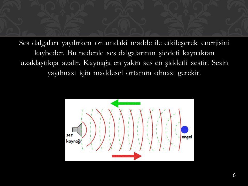 Ses dalgaları yayılırken ortamdaki madde ile etkileşerek enerjisini kaybeder. Bu nedenle ses dalgalarının şiddeti kaynaktan uzaklaştıkça azalır. Kayna