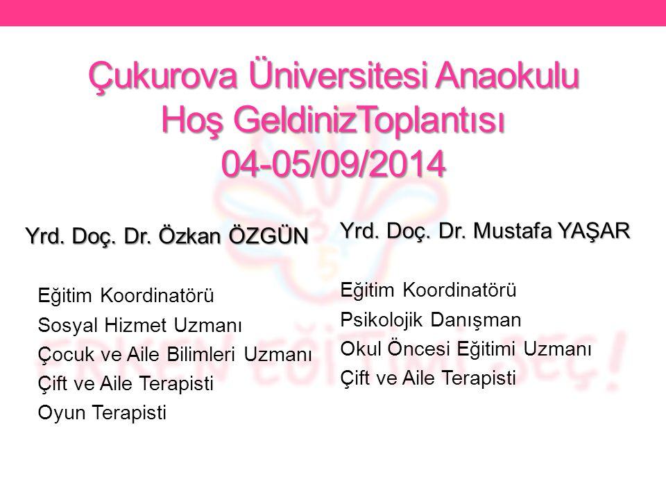 Çukurova Üniversitesi Anaokulu Hoş GeldinizToplantısı 04-05/09/2014 Yrd. Doç. Dr. Özkan ÖZGÜN Eğitim Koordinatörü Sosyal Hizmet Uzmanı Çocuk ve Aile B