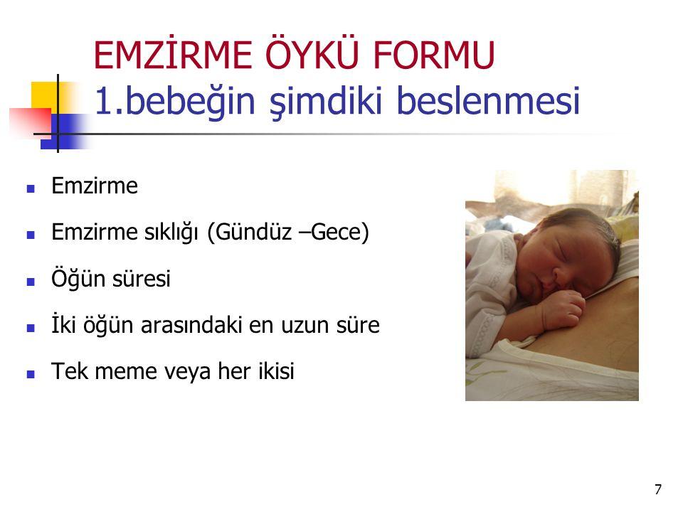 7 EMZİRME ÖYKÜ FORMU 1.bebeğin şimdiki beslenmesi Emzirme Emzirme sıklığı (Gündüz –Gece) Öğün süresi İki öğün arasındaki en uzun süre Tek meme veya her ikisi
