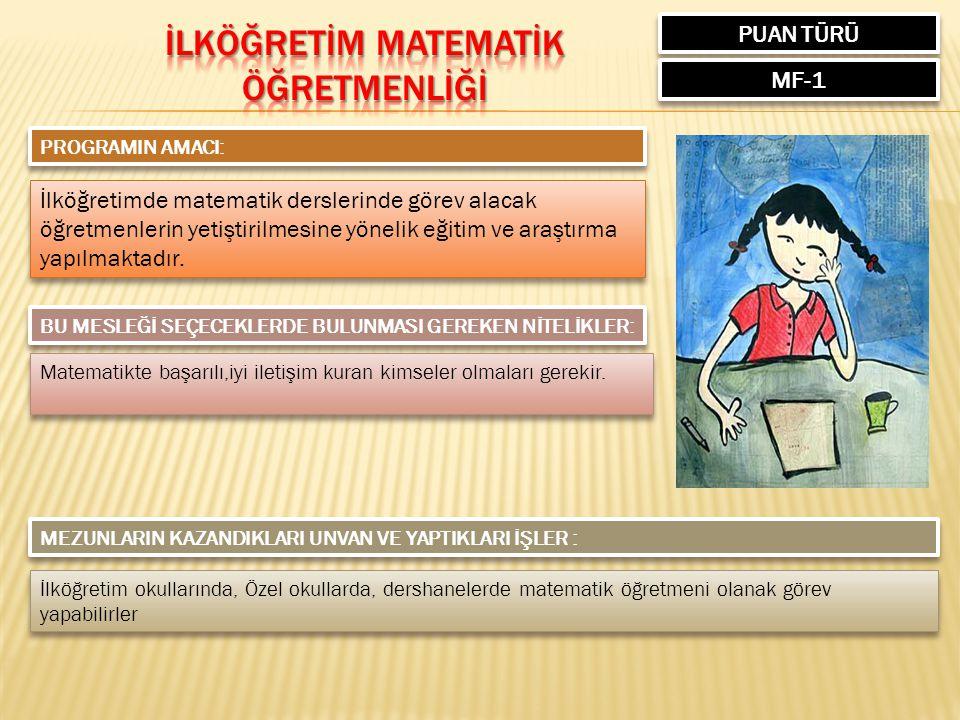 PUAN TÜRÜ MF-1 PROGRAMIN AMACI: İlköğretimde matematik derslerinde görev alacak öğretmenlerin yetiştirilmesine yönelik eğitim ve araştırma yapılmaktadır.