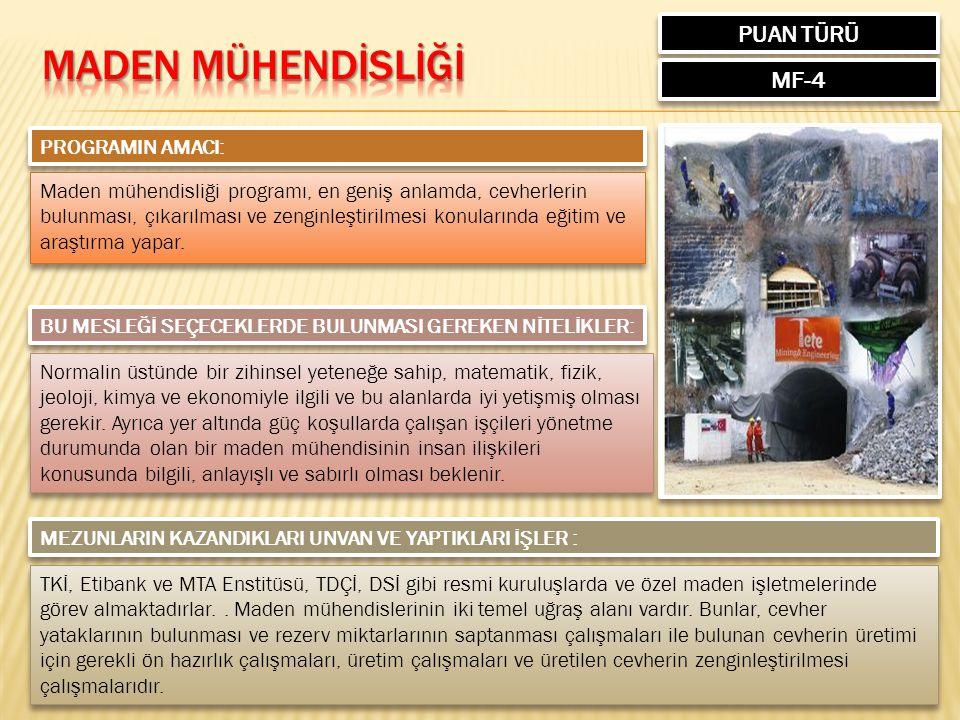 PUAN TÜRÜ MF-4 PROGRAMIN AMACI: Maden mühendisliği programı, en geniş anlamda, cevherlerin bulunması, çıkarılması ve zenginleştirilmesi konularında eğitim ve araştırma yapar.
