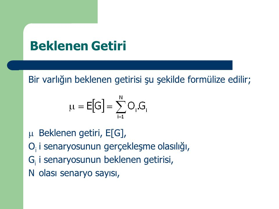 Beklenen Getiri Bir varlığın beklenen getirisi şu şekilde formülize edilir;  Beklenen getiri, E[G], O i i senaryosunun gerçekleşme olasılığı, G i i s