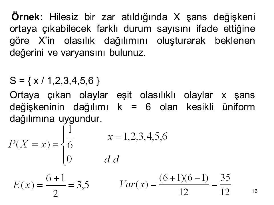Örnek: Hilesiz bir zar atıldığında X şans değişkeni ortaya çıkabilecek farklı durum sayısını ifade ettiğine göre X'in olasılık dağılımını oluşturarak