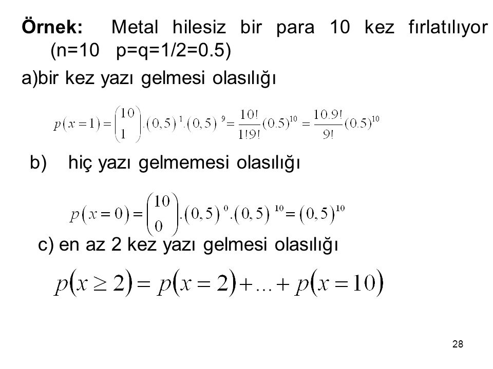 Örnek: Metal hilesiz bir para 10 kez fırlatılıyor (n=10 p=q=1/2=0.5) a)bir kez yazı gelmesi olasılığı b) hiç yazı gelmemesi olasılığı c) en az 2 kez y