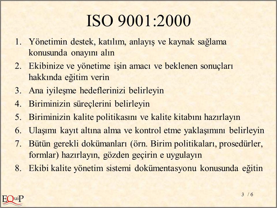 / 63 ISO 9001:2000 1.Yönetimin destek, katılım, anlayış ve kaynak sağlama konusunda onayını alın 2.Ekibinize ve yönetime işin amacı ve beklenen sonuçları hakkında eğitim verin 3.Ana iyileşme hedeflerinizi belirleyin 4.Biriminizin süreçlerini belirleyin 5.Biriminizin kalite politikasını ve kalite kitabını hazırlayın 6.Ulaşımı kayıt altına alma ve kontrol etme yaklaşımını belirleyin 7.Bütün gerekli dokümanları (örn.