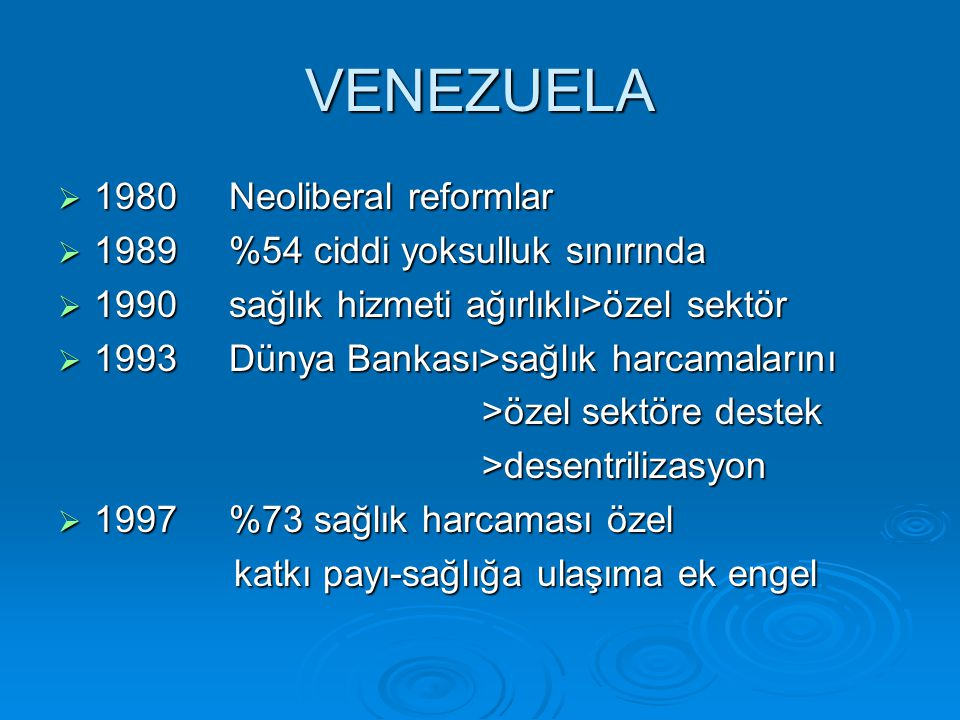 VENEZUELA  1980 Neoliberal reformlar  1989 %54 ciddi yoksulluk sınırında  1990 sağlık hizmeti ağırlıklı>özel sektör  1993 Dünya Bankası>sağlık harcamalarını >özel sektöre destek >özel sektöre destek >desentrilizasyon >desentrilizasyon  1997 %73 sağlık harcaması özel katkı payı-sağlığa ulaşıma ek engel katkı payı-sağlığa ulaşıma ek engel