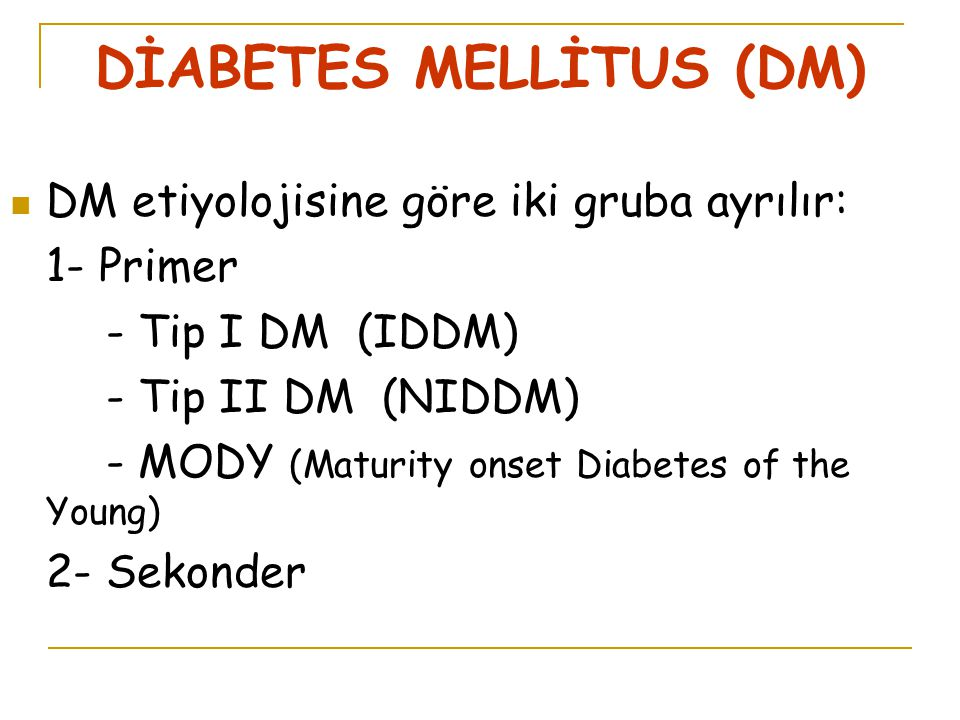 DİABETES MELLİTUS (DM) DM etiyolojisine göre iki gruba ayrılır: 1- Primer - Tip I DM (IDDM) - Tip II DM (NIDDM) - MODY (Maturity onset Diabetes of the