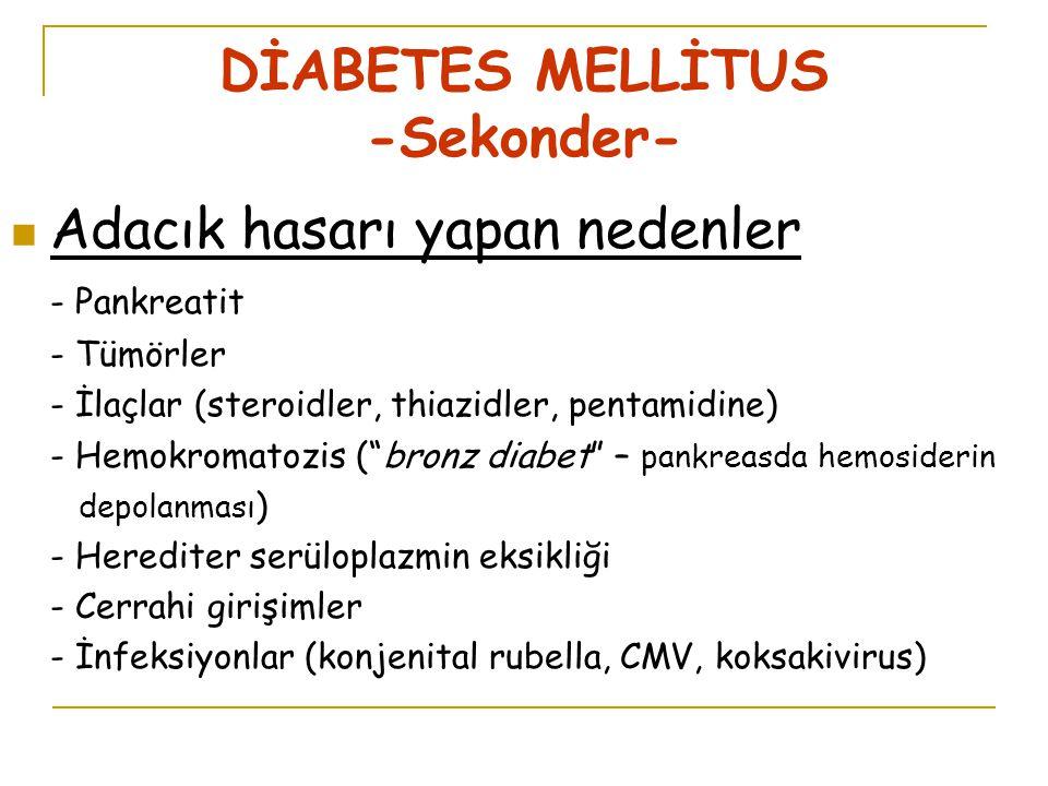 DİABETES MELLİTUS -Sekonder- Adacık hasarı yapan nedenler - Pankreatit - Tümörler - İlaçlar (steroidler, thiazidler, pentamidine) - Hemokromatozis ( bronz diabet – pankreasda hemosiderin depolanması ) - Herediter serüloplazmin eksikliği - Cerrahi girişimler - İnfeksiyonlar (konjenital rubella, CMV, koksakivirus)