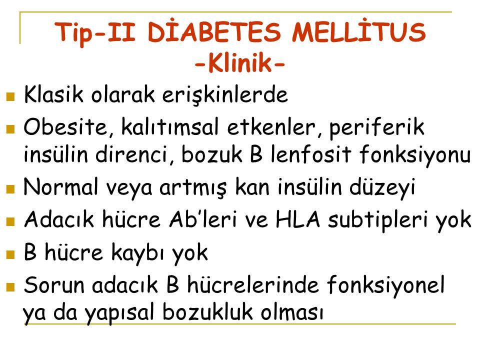 Tip-II DİABETES MELLİTUS -Klinik- Klasik olarak erişkinlerde Obesite, kalıtımsal etkenler, periferik insülin direnci, bozuk B lenfosit fonksiyonu Normal veya artmış kan insülin düzeyi Adacık hücre Ab'leri ve HLA subtipleri yok B hücre kaybı yok Sorun adacık B hücrelerinde fonksiyonel ya da yapısal bozukluk olması