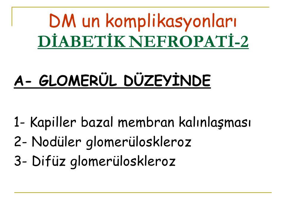 DM un komplikasyonları DİABETİK NEFROPATİ-2 A- GLOMERÜL DÜZEYİNDE 1- Kapiller bazal membran kalınlaşması 2- Nodüler glomerüloskleroz 3- Difüz glomerüloskleroz