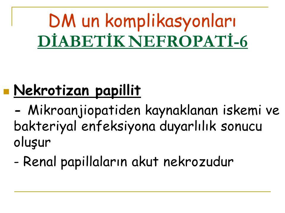 DM un komplikasyonları DİABETİK NEFROPATİ-6 Nekrotizan papillit - Mikroanjiopatiden kaynaklanan iskemi ve bakteriyal enfeksiyona duyarlılık sonucu oluşur - Renal papillaların akut nekrozudur