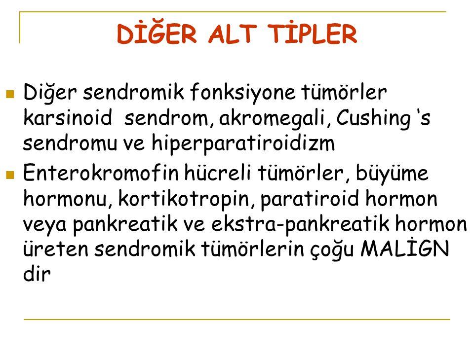 DİĞER ALT TİPLER Diğer sendromik fonksiyone tümörler karsinoid sendrom, akromegali, Cushing 's sendromu ve hiperparatiroidizm Enterokromofin hücreli tümörler, büyüme hormonu, kortikotropin, paratiroid hormon veya pankreatik ve ekstra-pankreatik hormon üreten sendromik tümörlerin çoğu MALİGN dir
