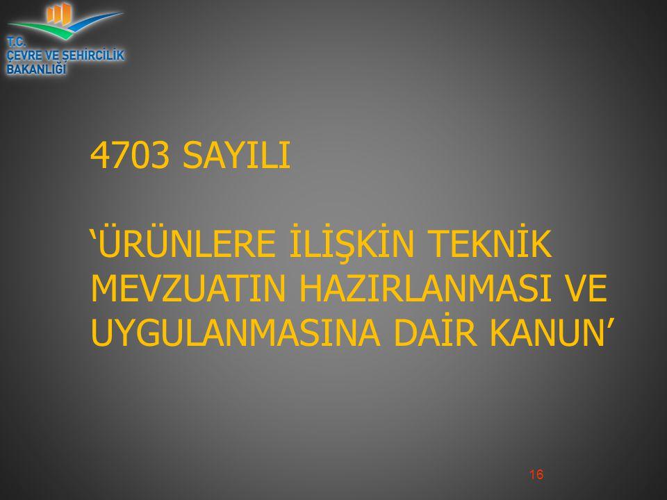 16 4703 SAYILI 'ÜRÜNLERE İLİŞKİN TEKNİK MEVZUATIN HAZIRLANMASI VE UYGULANMASINA DAİR KANUN'
