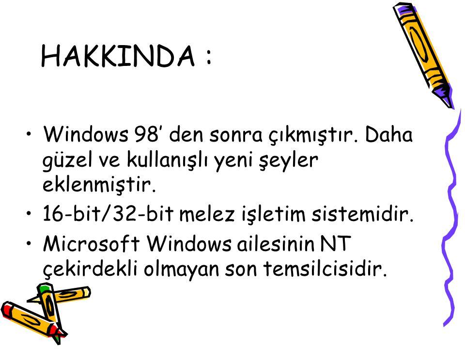 HAKKINDA : Windows 98' den sonra çıkmıştır. Daha güzel ve kullanışlı yeni şeyler eklenmiştir. 16-bit/32-bit melez işletim sistemidir. Microsoft Window