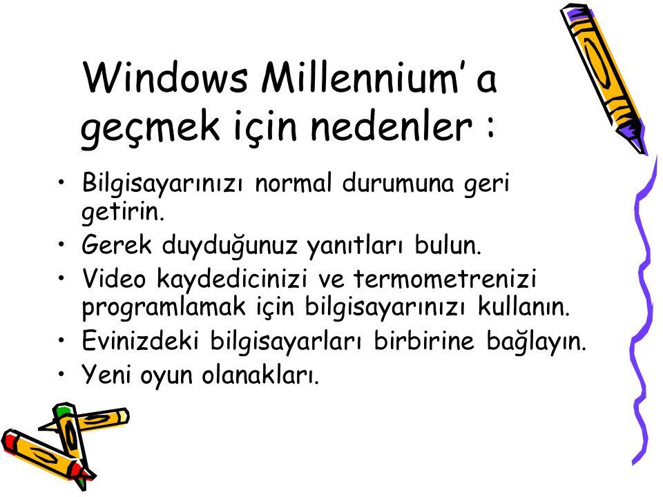 Windows Millennium' a geçmek için nedenler : Bilgisayarınızı normal durumuna geri getirin. Gerek duyduğunuz yanıtları bulun. Video kaydedicinizi ve te