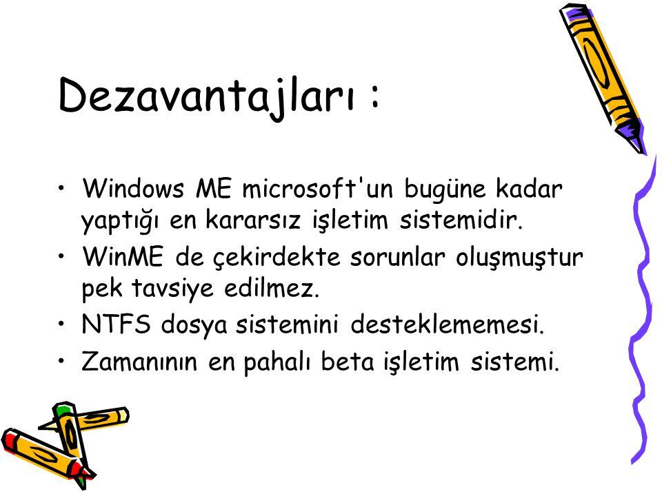 Dezavantajları : Windows ME microsoft'un bugüne kadar yaptığı en kararsız işletim sistemidir. WinME de çekirdekte sorunlar oluşmuştur pek tavsiye edil
