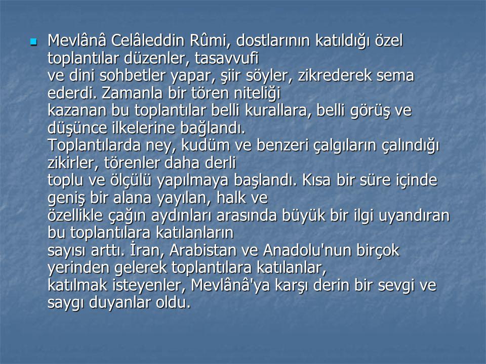 Mevlânâ Celâleddin Rûmi, dostlarının katıldığı özel toplantılar düzenler, tasavvufi ve dini sohbetler yapar, şiir söyler, zikrederek sema ederdi. Zama