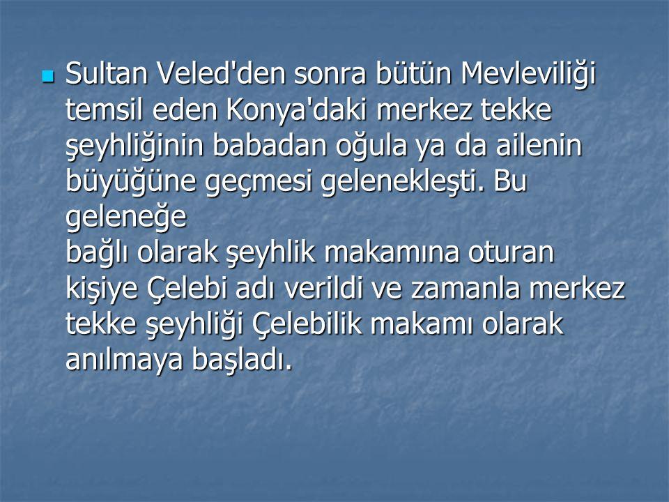 Sultan Veled'den sonra bütün Mevleviliği temsil eden Konya'daki merkez tekke şeyhliğinin babadan oğula ya da ailenin büyüğüne geçmesi gelenekleşti. Bu