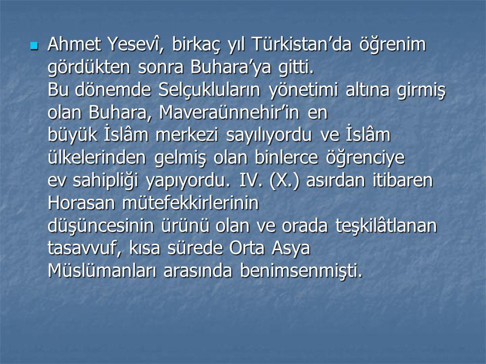 Ahmet Yesevî, birkaç yıl Türkistan'da öğrenim gördükten sonra Buhara'ya gitti. Bu dönemde Selçukluların yönetimi altına girmiş olan Buhara, Maveraünne