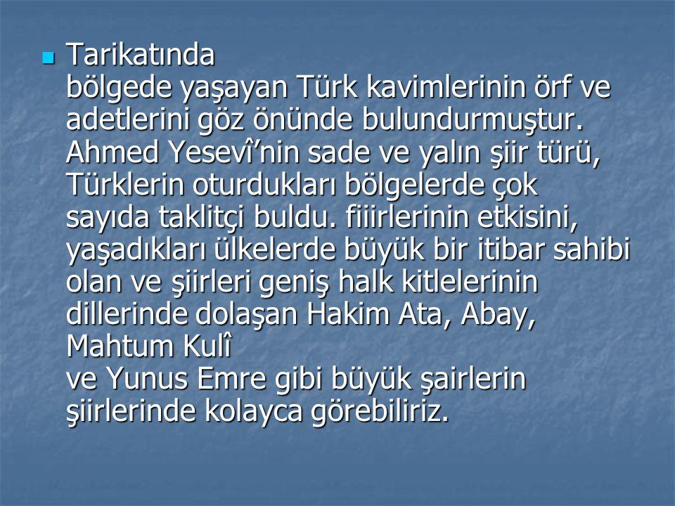 Tarikatında bölgede yaşayan Türk kavimlerinin örf ve adetlerini göz önünde bulundurmuştur. Ahmed Yesevî'nin sade ve yalın şiir türü, Türklerin oturduk