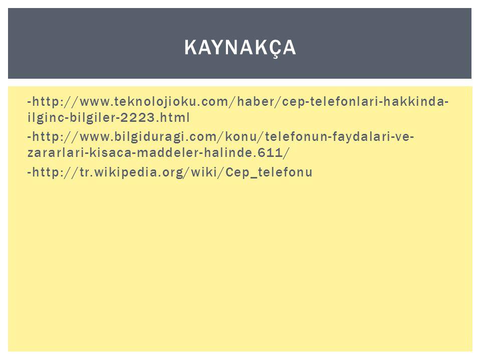 -http://www.teknolojioku.com/haber/cep-telefonlari-hakkinda- ilginc-bilgiler-2223.html -http://www.bilgiduragi.com/konu/telefonun-faydalari-ve- zararlari-kisaca-maddeler-halinde.611/ -http://tr.wikipedia.org/wiki/Cep_telefonu KAYNAKÇA