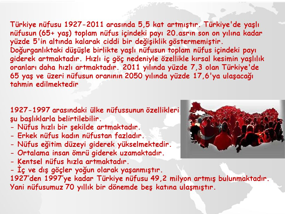Türkiye nüfusu 1927-2011 arasında 5,5 kat artmıştır. Türkiye'de yaşlı nüfusun (65+ yaş) toplam nüfus içindeki payı 20.asrın son on yılına kadar yüzde