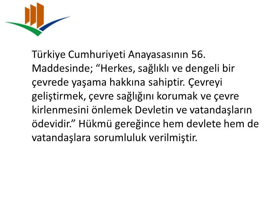 """Türkiye Cumhuriyeti Anayasasının 56. Maddesinde; """"Herkes, sağlıklı ve dengeli bir çevrede yaşama hakkına sahiptir. Çevreyi geliştirmek, çevre sağlığın"""