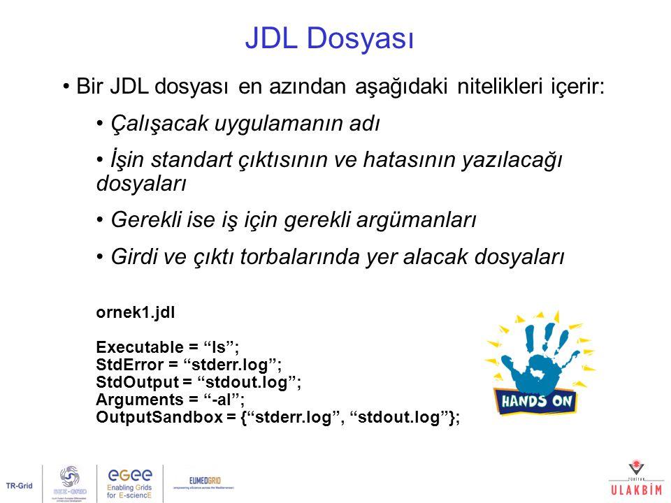 JDL Dosyası Bir JDL dosyası en azından aşağıdaki nitelikleri içerir: Çalışacak uygulamanın adı İşin standart çıktısının ve hatasının yazılacağı dosyaları Gerekli ise iş için gerekli argümanları Girdi ve çıktı torbalarında yer alacak dosyaları ornek1.jdl Executable = ls ; StdError = stderr.log ; StdOutput = stdout.log ; Arguments = -al ; OutputSandbox = { stderr.log , stdout.log };