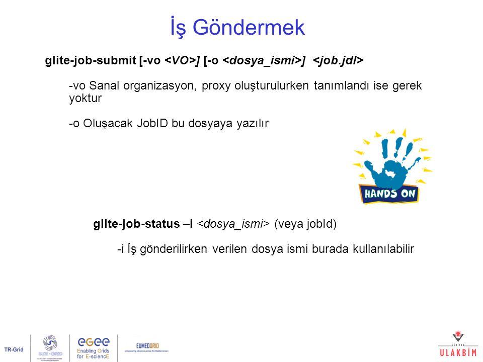 İş Göndermek glite-job-submit [-vo ] [-o ] -vo Sanal organizasyon, proxy oluşturulurken tanımlandı ise gerek yoktur -o Oluşacak JobID bu dosyaya yazılır glite-job-status –i (veya jobId) -i İş gönderilirken verilen dosya ismi burada kullanılabilir