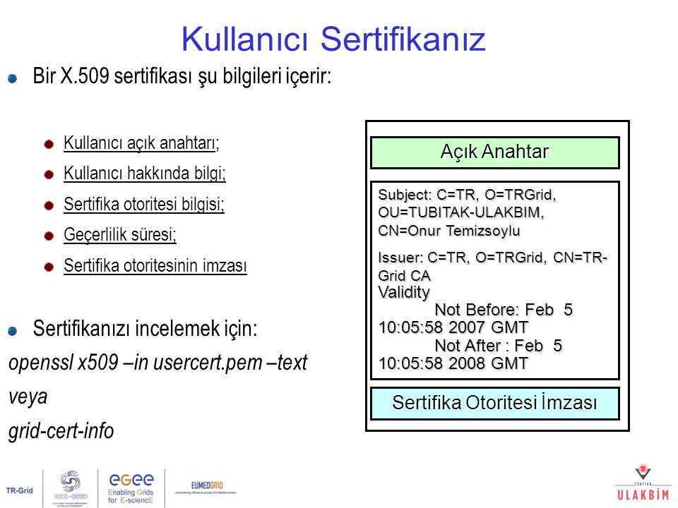 Kullanıcı Sertifikanız Bir X.509 sertifikası şu bilgileri içerir: Kullanıcı açık anahtarı; Kullanıcı hakkında bilgi; Sertifika otoritesi bilgisi; Geçerlilik süresi; Sertifika otoritesinin imzası Sertifikanızı incelemek için: openssl x509 –in usercert.pem –text veya grid-cert-info Açık Anahtar Subject: C=TR, O=TRGrid, OU=TUBITAK-ULAKBIM, CN=Onur Temizsoylu Issuer: C=TR, O=TRGrid, CN=TR- Grid CA Validity Not Before: Feb 5 10:05:58 2007 GMT Not Before: Feb 5 10:05:58 2007 GMT Not After : Feb 5 10:05:58 2008 GMT Not After : Feb 5 10:05:58 2008 GMT Sertifika Otoritesi İmzası