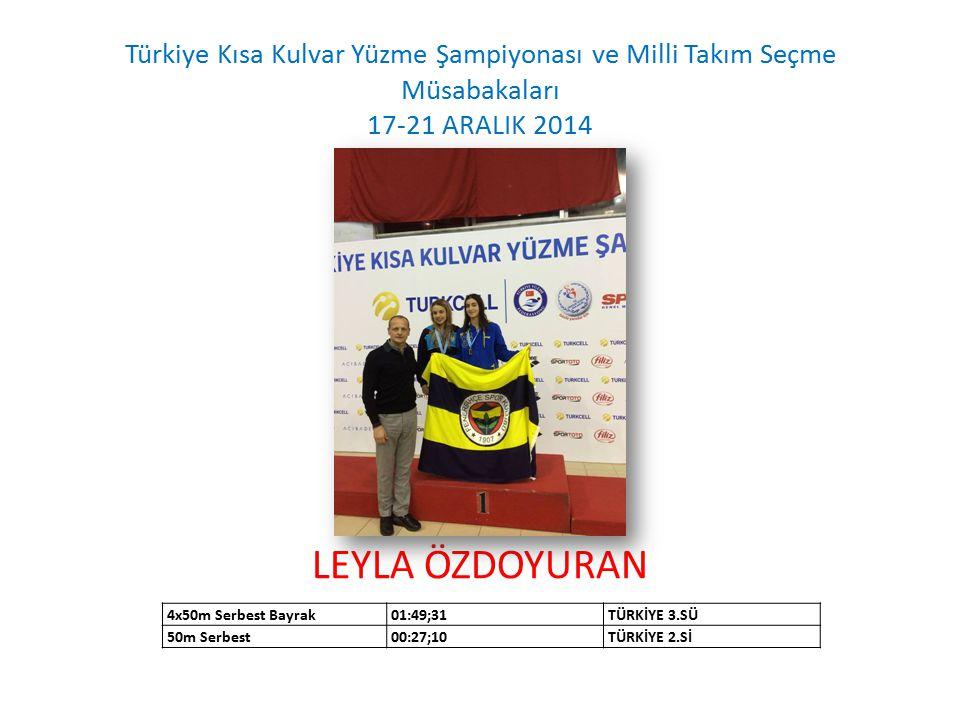 Türkiye Kısa Kulvar Yüzme Şampiyonası ve Milli Takım Seçme Müsabakaları 17-21 ARALIK 2014 LEYLA ÖZDOYURAN 4x50m Serbest Bayrak01:49;31TÜRKİYE 3.SÜ 50m Serbest00:27;10TÜRKİYE 2.Sİ
