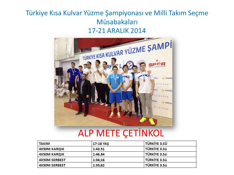 ALP METE ÇETİNKOL Türkiye Kısa Kulvar Yüzme Şampiyonası ve Milli Takım Seçme Müsabakaları 17-21 ARALIK 2014 TAKIM17-18 YAŞTÜRKİYE 3.SÜ 4X50M KARIŞIK1: