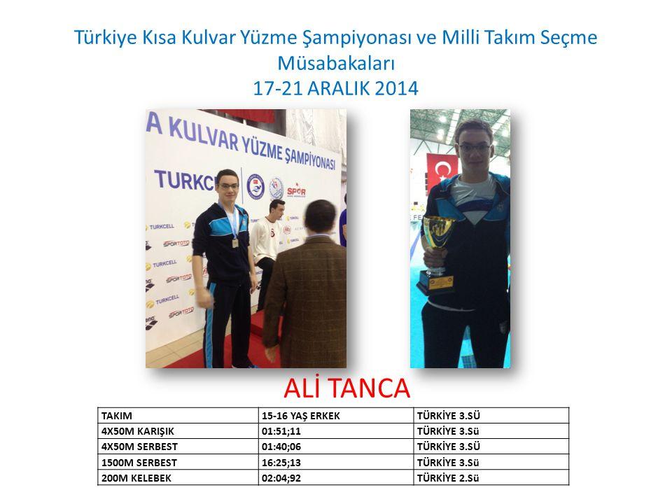 ALİ TANCA Türkiye Kısa Kulvar Yüzme Şampiyonası ve Milli Takım Seçme Müsabakaları 17-21 ARALIK 2014 TAKIM15-16 YAŞ ERKEKTÜRKİYE 3.SÜ 4X50M KARIŞIK01:51;11TÜRKİYE 3.Sü 4X50M SERBEST01:40;06TÜRKİYE 3.SÜ 1500M SERBEST16:25;13TÜRKİYE 3.Sü 200M KELEBEK02:04;92TÜRKİYE 2.Sü