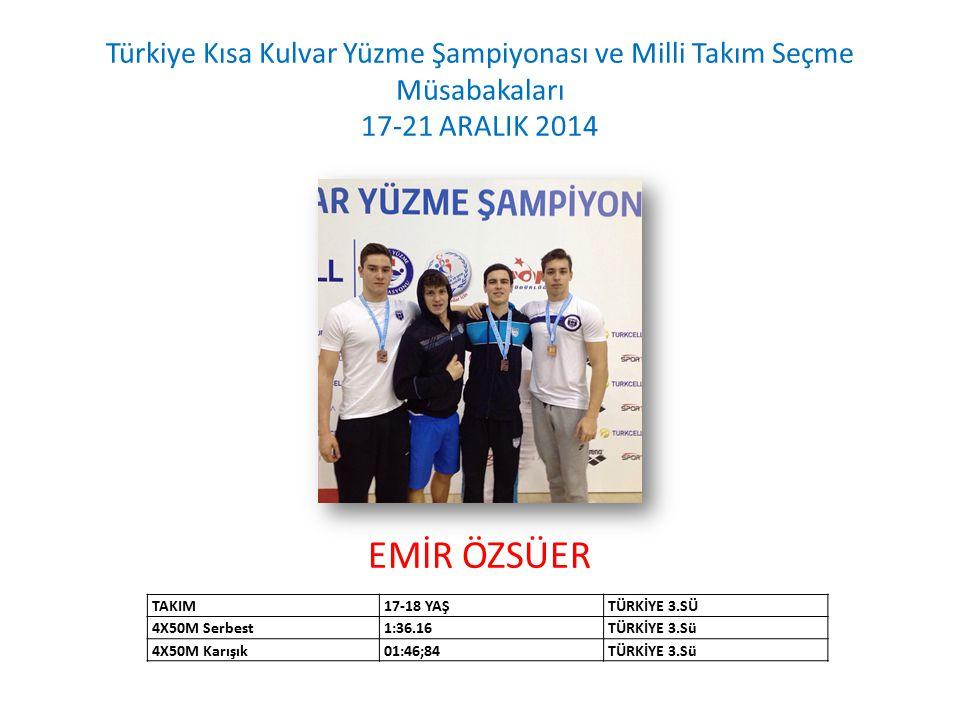 EMİR ÖZSÜER Türkiye Kısa Kulvar Yüzme Şampiyonası ve Milli Takım Seçme Müsabakaları 17-21 ARALIK 2014 TAKIM17-18 YAŞTÜRKİYE 3.SÜ 4X50M Serbest1:36.16T