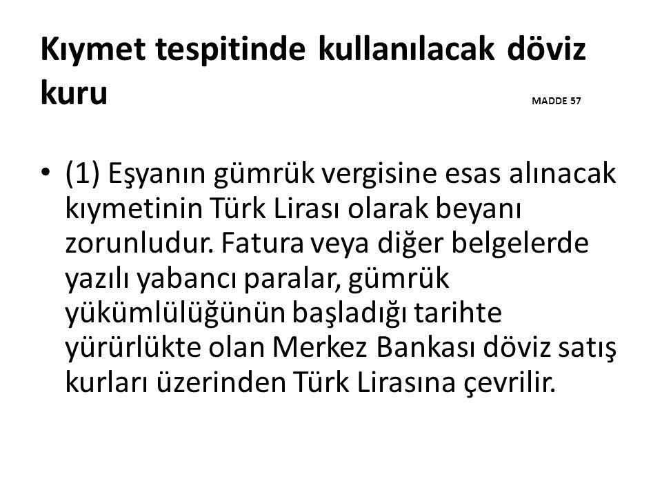Kıymet tespitinde kullanılacak döviz kuru MADDE 57 (1) Eşyanın gümrük vergisine esas alınacak kıymetinin Türk Lirası olarak beyanı zorunludur.