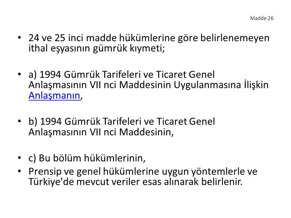 Madde 26 24 ve 25 inci madde hükümlerine göre belirlenemeyen ithal eşyasının gümrük kıymeti; a) 1994 Gümrük Tarifeleri ve Ticaret Genel Anlaşmasının VII nci Maddesinin Uygulanmasına İlişkin Anlaşmanın, Anlaşmanın b) 1994 Gümrük Tarifeleri ve Ticaret Genel Anlaşmasının VII nci Maddesinin, c) Bu bölüm hükümlerinin, Prensip ve genel hükümlerine uygun yöntemlerle ve Türkiye de mevcut veriler esas alınarak belirlenir.