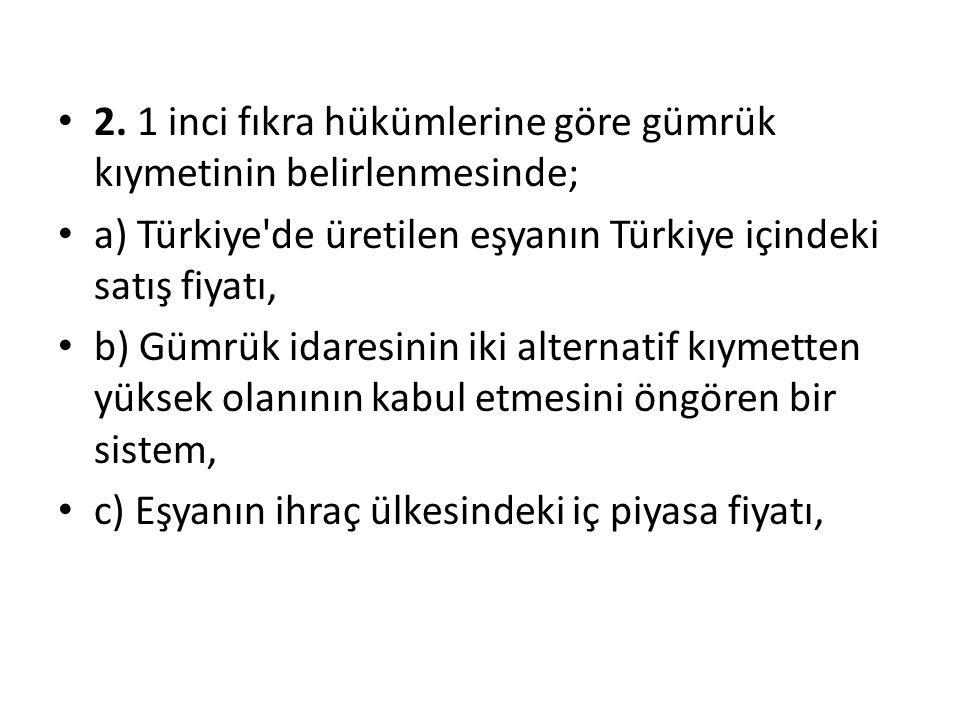 2. 1 inci fıkra hükümlerine göre gümrük kıymetinin belirlenmesinde; a) Türkiye'de üretilen eşyanın Türkiye içindeki satış fiyatı, b) Gümrük idaresinin