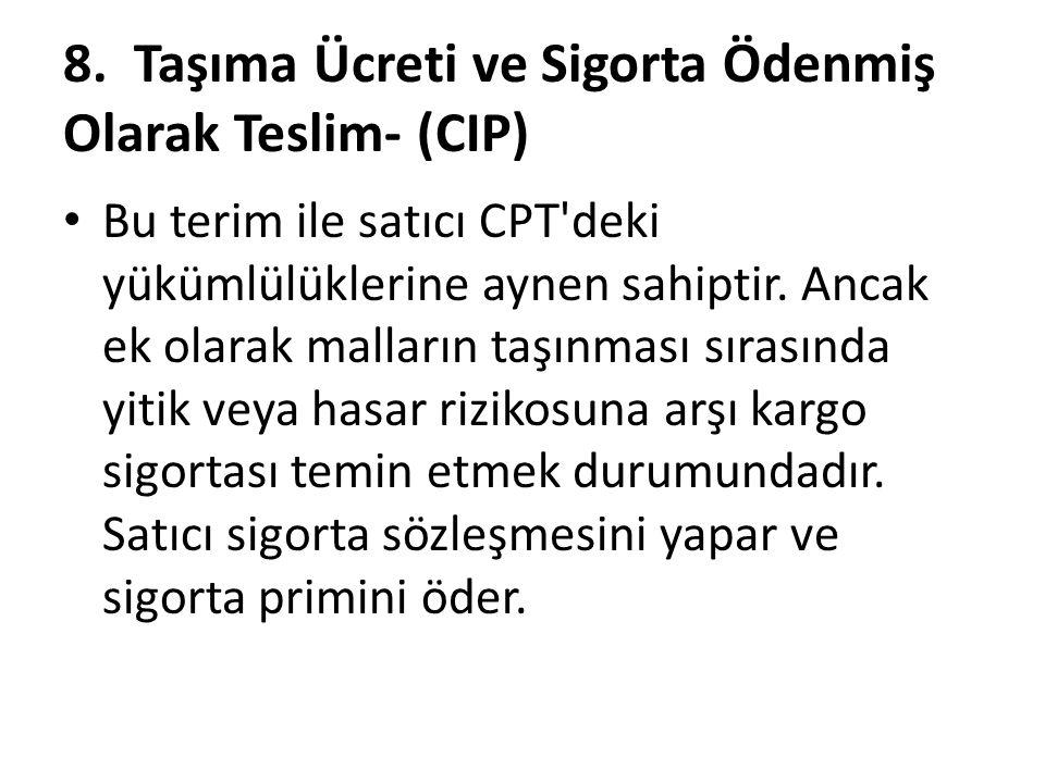 8. Taşıma Ücreti ve Sigorta Ödenmiş Olarak Teslim- (CIP) Bu terim ile satıcı CPT'deki yükümlülüklerine aynen sahiptir. Ancak ek olarak malların taşınm