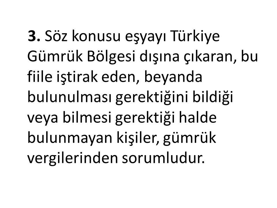 3. Söz konusu eşyayı Türkiye Gümrük Bölgesi dışına çıkaran, bu fiile iştirak eden, beyanda bulunulması gerektiğini bildiği veya bilmesi gerektiği hald