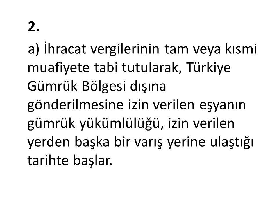 2. a) İhracat vergilerinin tam veya kısmi muafiyete tabi tutularak, Türkiye Gümrük Bölgesi dışına gönderilmesine izin verilen eşyanın gümrük yükümlülü