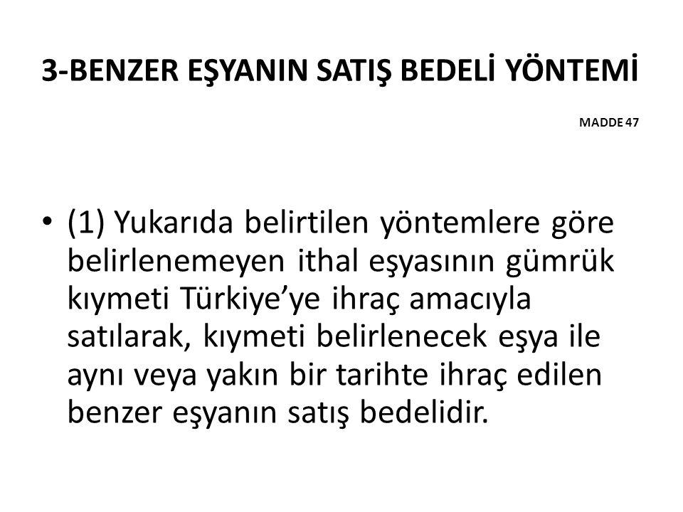 3-BENZER EŞYANIN SATIŞ BEDELİ YÖNTEMİ MADDE 47 (1) Yukarıda belirtilen yöntemlere göre belirlenemeyen ithal eşyasının gümrük kıymeti Türkiye'ye ihraç amacıyla satılarak, kıymeti belirlenecek eşya ile aynı veya yakın bir tarihte ihraç edilen benzer eşyanın satış bedelidir.