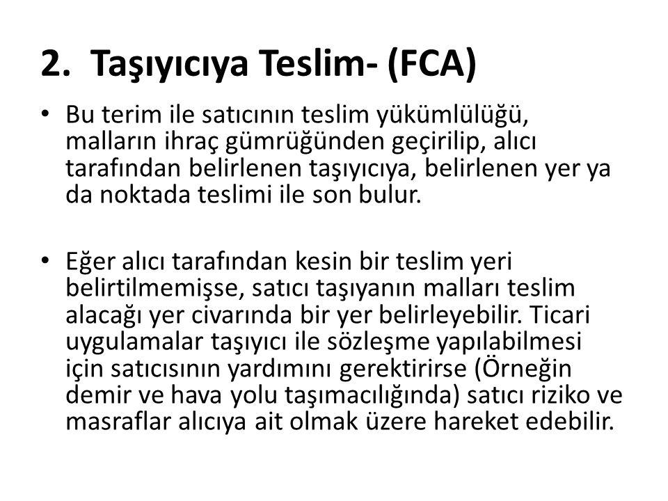 2. Taşıyıcıya Teslim- (FCA) Bu terim ile satıcının teslim yükümlülüğü, malların ihraç gümrüğünden geçirilip, alıcı tarafından belirlenen taşıyıcıya, b